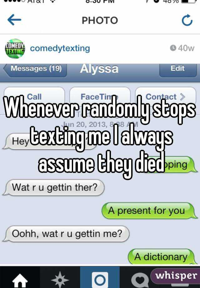 Whenever randomly stops texting me I always assume they died