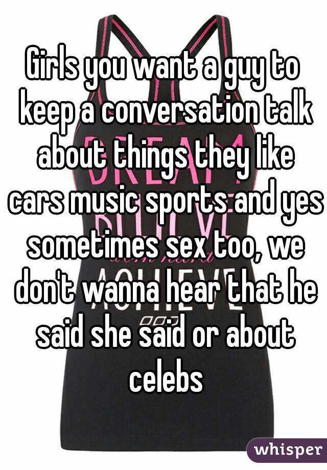 Girls you want a guy to keep a conversation talk about things they like cars music sports and yes sometimes sex too, we don't wanna hear that he said she said or about celebs