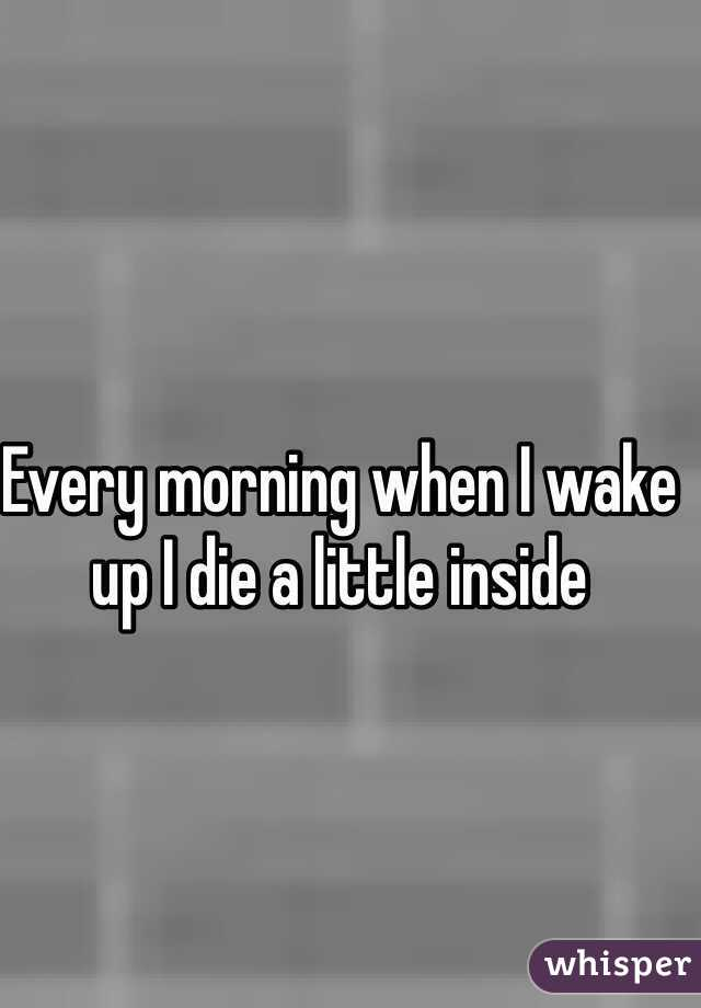 Every morning when I wake up I die a little inside