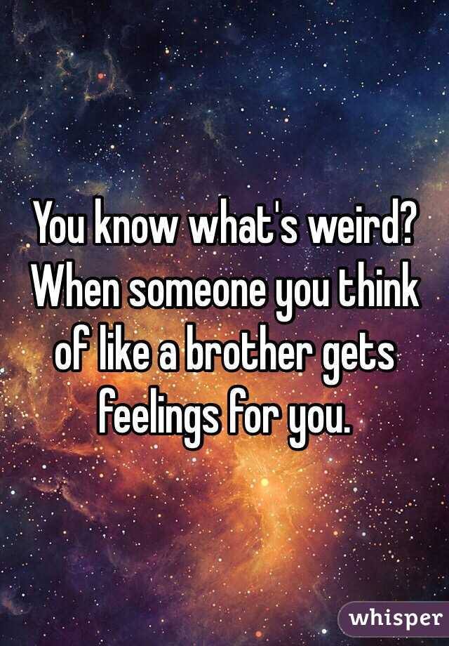 You know what's weird? When someone you think of like a brother gets feelings for you.