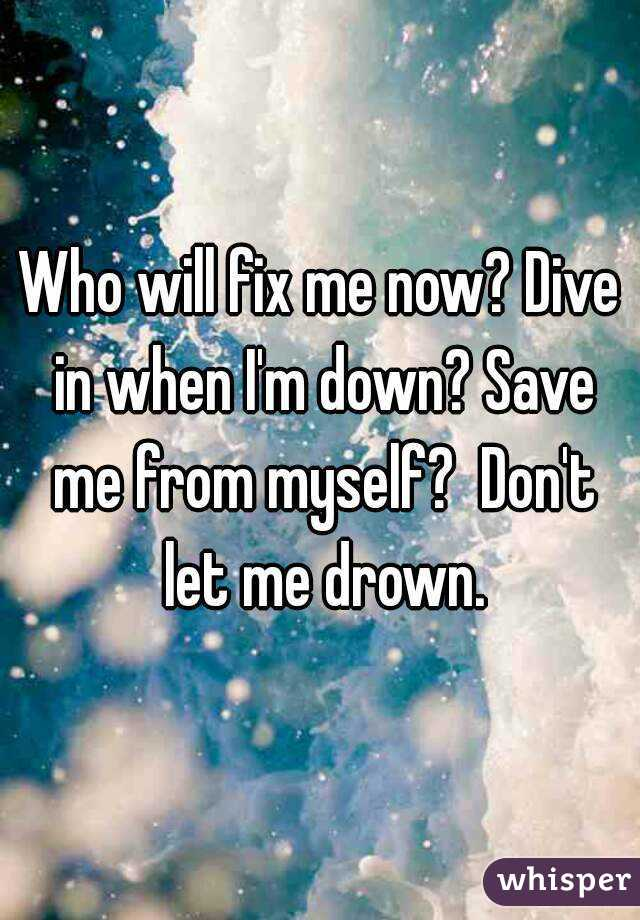 Who will fix me now? Dive in when I'm down? Save me from myself?  Don't let me drown.