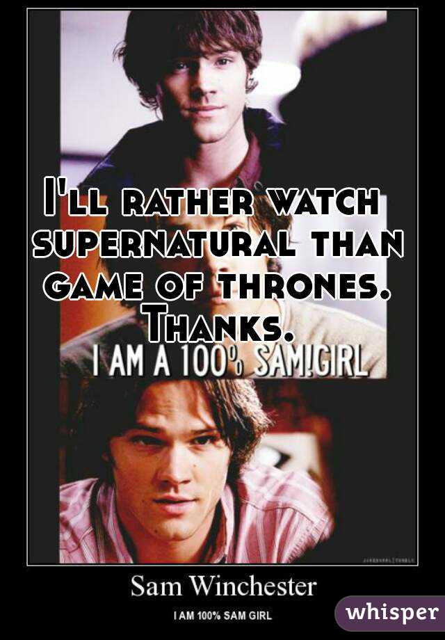 I'll rather watch supernatural than game of thrones. Thanks.