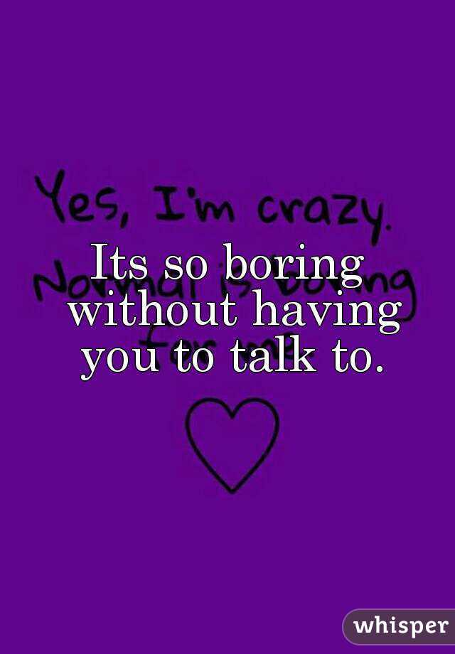 Its so boring without having you to talk to.