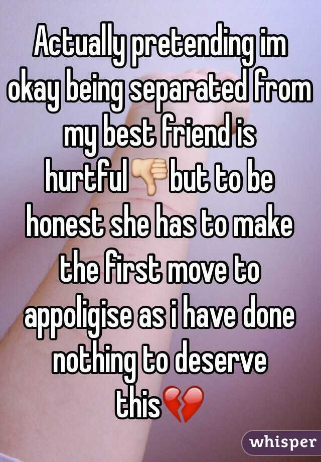 Actually pretending im okay being separated from my best friend is hurtful👎but to be honest she has to make the first move to appoligise as i have done nothing to deserve this💔