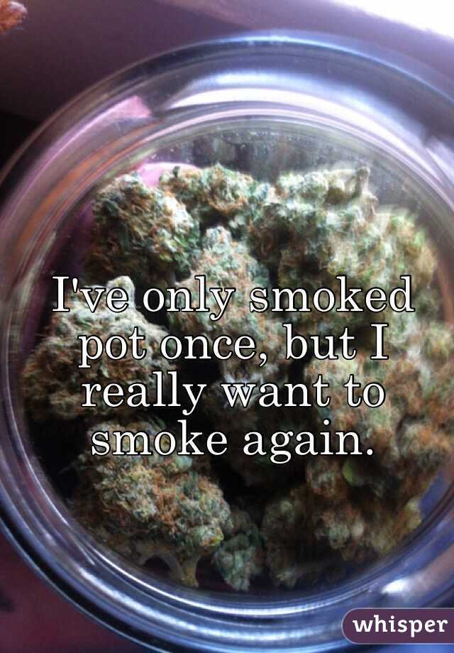 I've only smoked pot once, but I really want to smoke again.