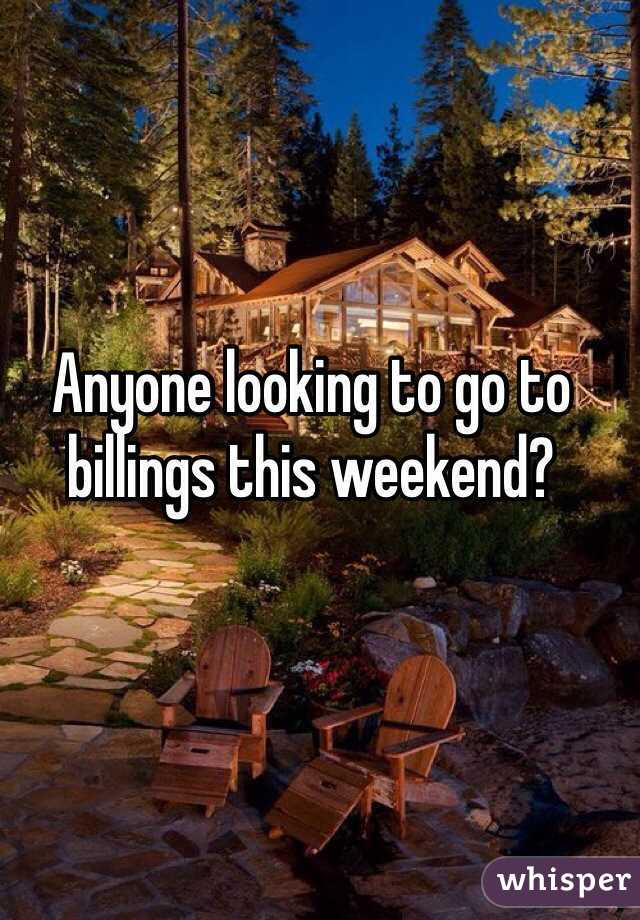 Anyone looking to go to billings this weekend?
