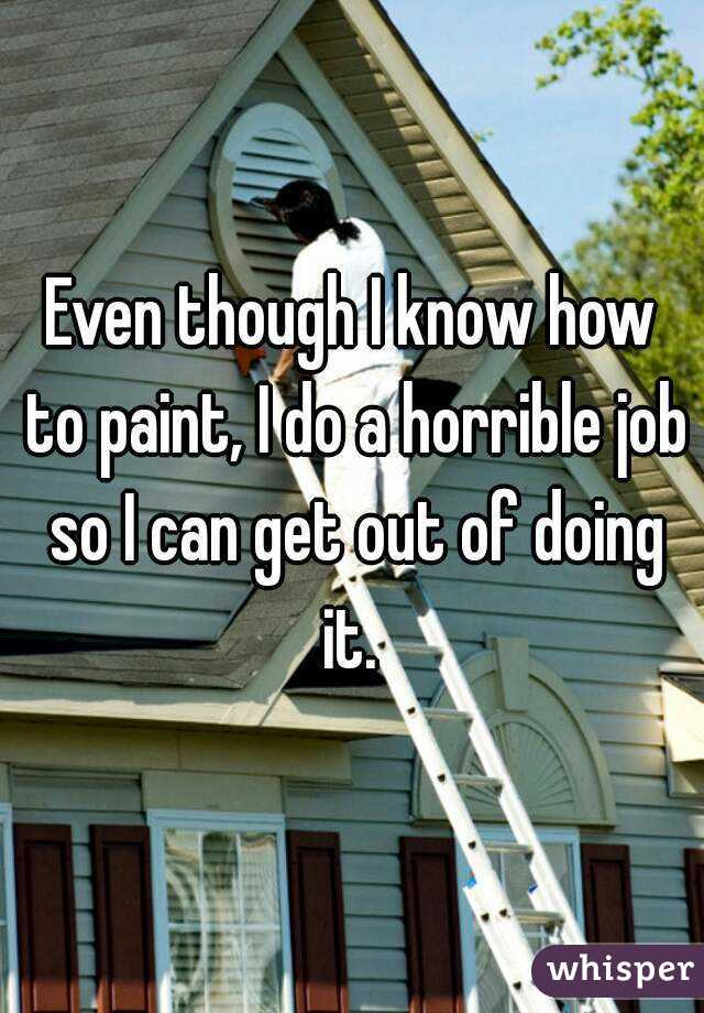 Even though I know how to paint, I do a horrible job so I can get out of doing it.