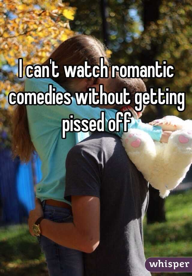 I can't watch romantic comedies without getting pissed off