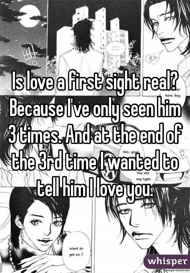 Is love a first sight real? Because I've only seen him 3 times. And at the end of the 3rd time I wanted to tell him I love you.