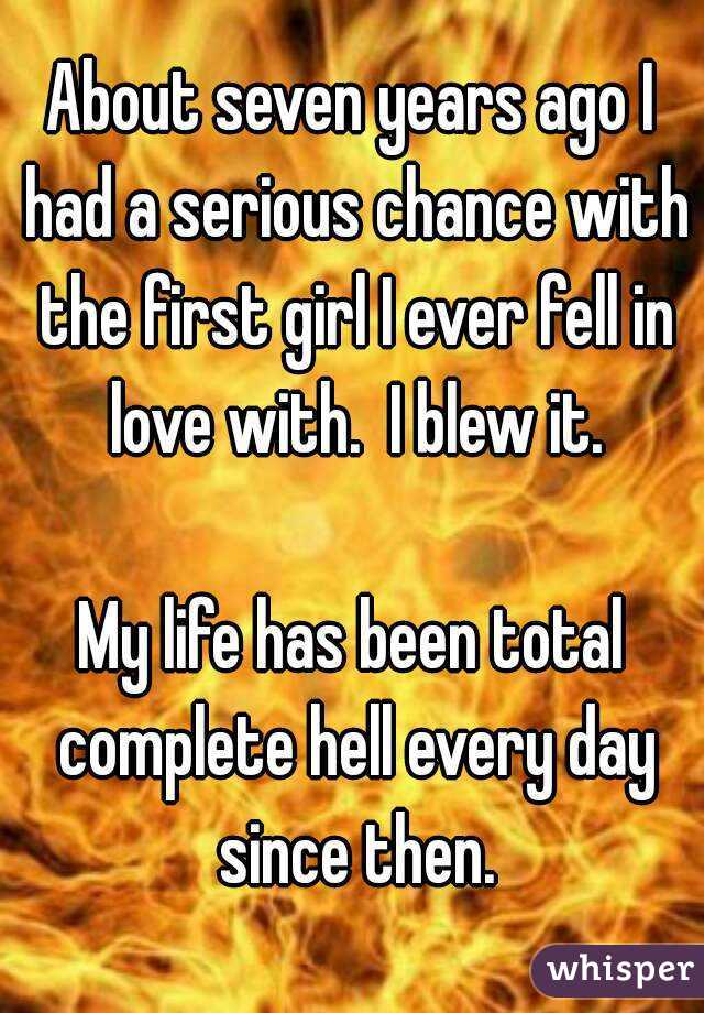 About seven years ago I had a serious chance with the first girl I ever fell in love with.  I blew it.  My life has been total complete hell every day since then.