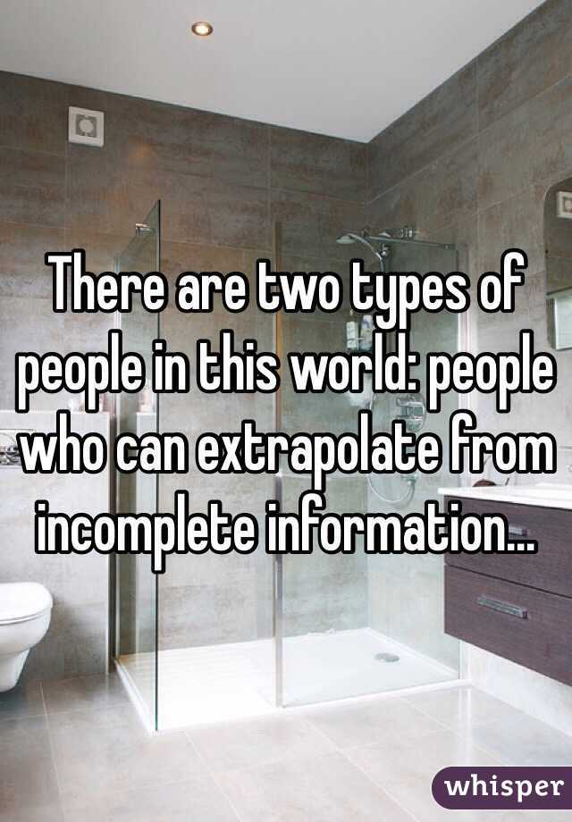 There are two types of people in this world: people who can extrapolate from incomplete information...