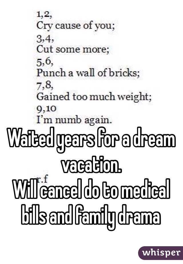 Waited years for a dream vacation.  Will cancel do to medical bills and family drama