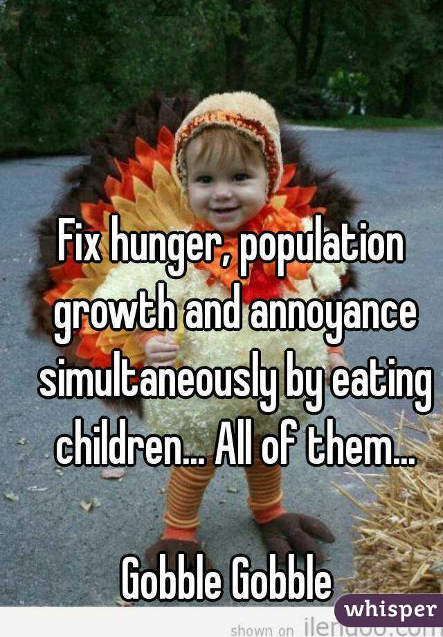 Fix hunger, population growth and annoyance simultaneously by eating children... All of them...  Gobble Gobble