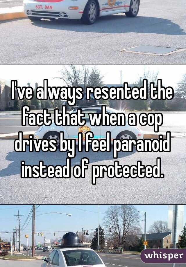 I've always resented the fact that when a cop drives by I feel paranoid instead of protected.