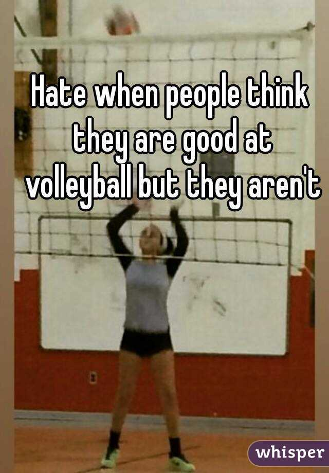 Hate when people think they are good at volleyball but they aren't