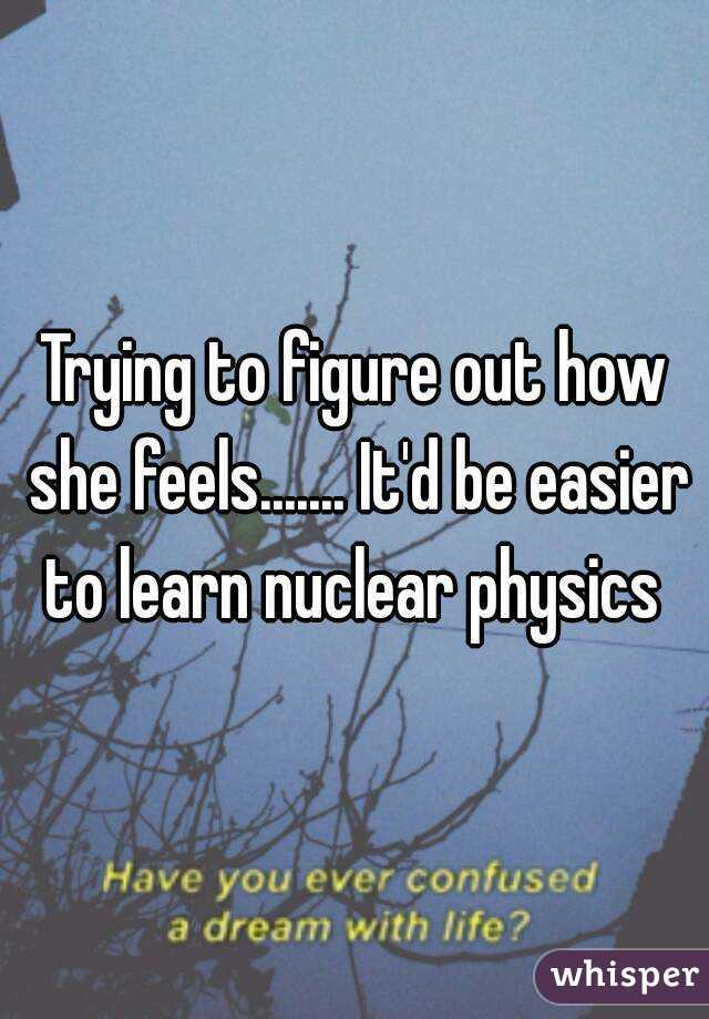 Trying to figure out how she feels....... It'd be easier to learn nuclear physics