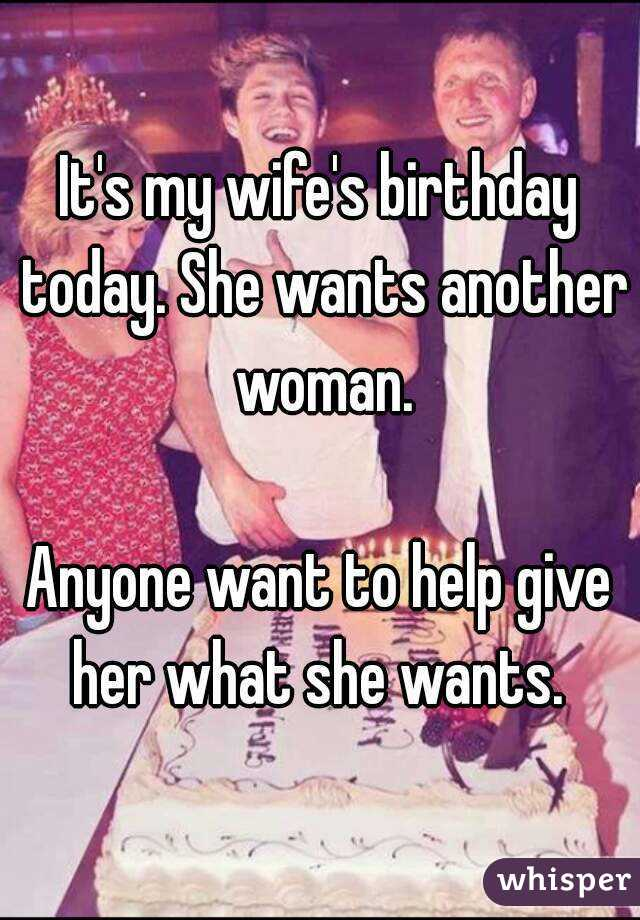 It's my wife's birthday today. She wants another woman.  Anyone want to help give her what she wants.