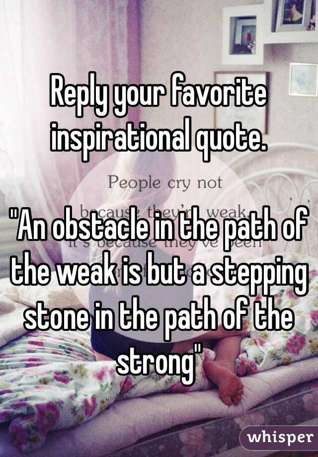 """Reply your favorite inspirational quote.   """"An obstacle in the path of the weak is but a stepping stone in the path of the strong"""""""