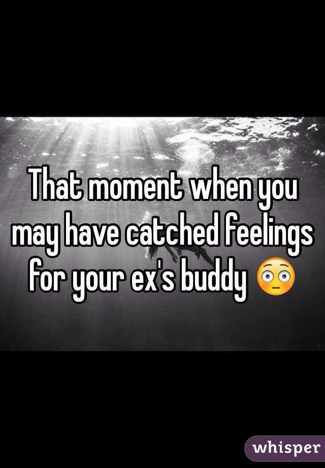 That moment when you may have catched feelings for your ex's buddy 😳