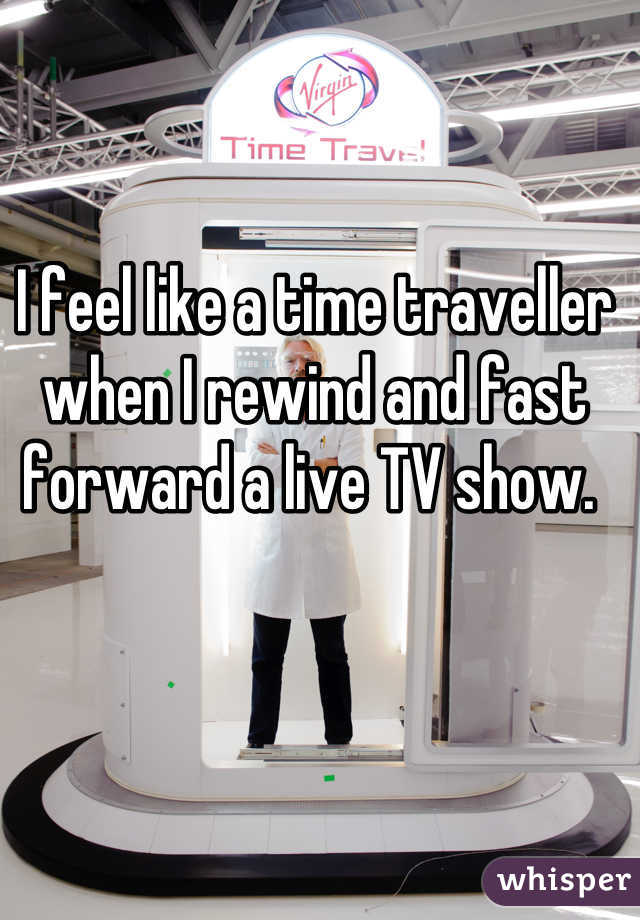 I feel like a time traveller when I rewind and fast forward a live TV show.