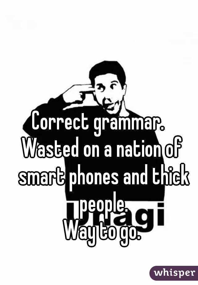 Correct grammar.   Wasted on a nation of smart phones and thick people. Way to go.
