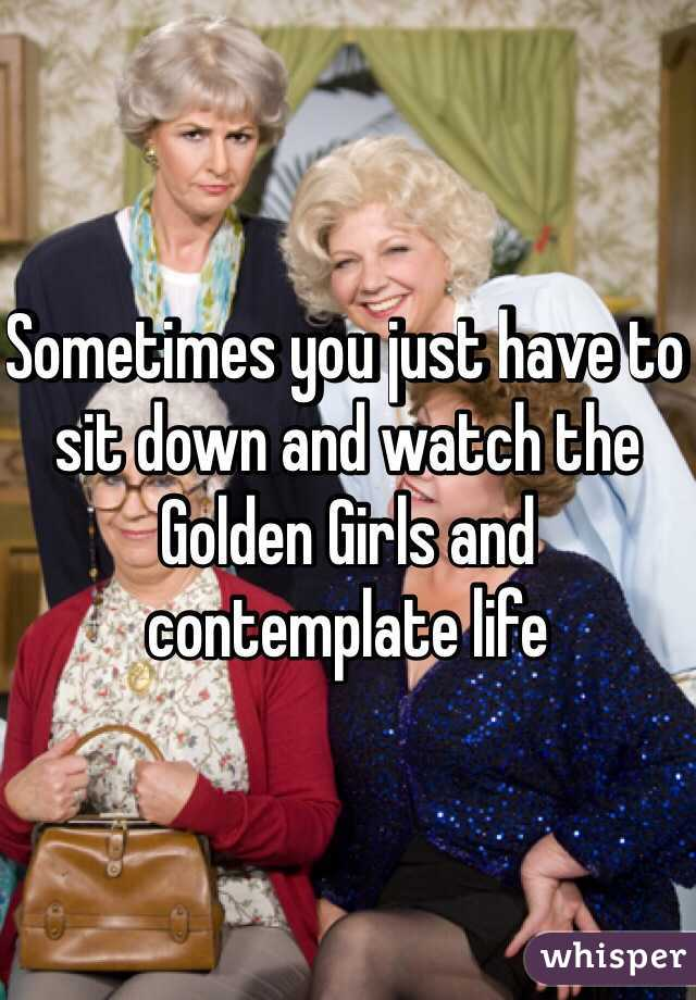 Sometimes you just have to sit down and watch the Golden Girls and contemplate life