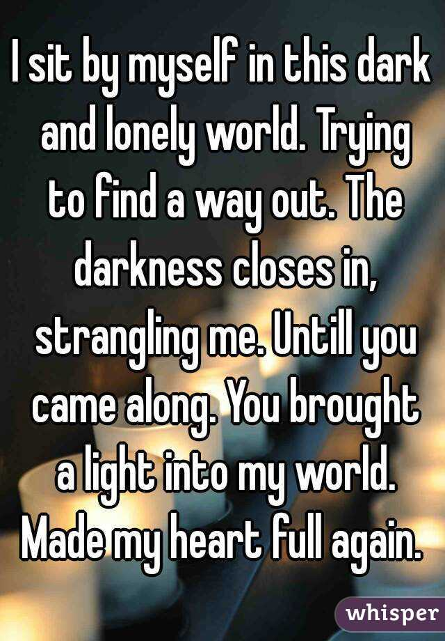 I sit by myself in this dark and lonely world. Trying to find a way out. The darkness closes in, strangling me. Untill you came along. You brought a light into my world. Made my heart full again.