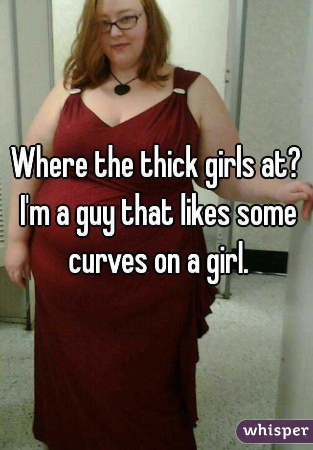 Where the thick girls at? I'm a guy that likes some curves on a girl.