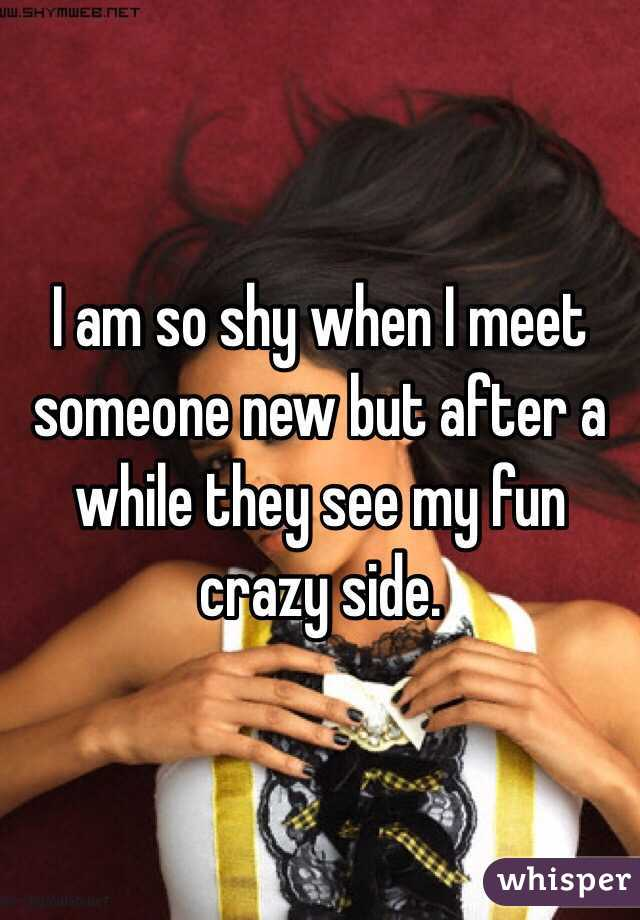I am so shy when I meet someone new but after a while they see my fun crazy side.