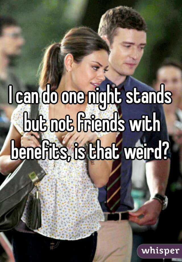 I can do one night stands but not friends with benefits, is that weird?