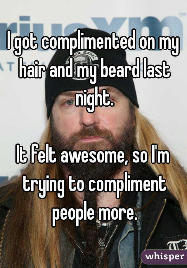 I got complimented on my hair and my beard last night.  It felt awesome, so I'm trying to compliment people more.