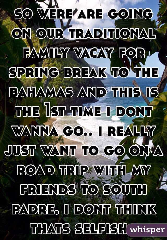 so were are going on our traditional family vacay for spring break to the bahamas and this is the 1st time i dont wanna go.. i really just want to go on a road trip with my friends to south padre. i dont think thats selfish..