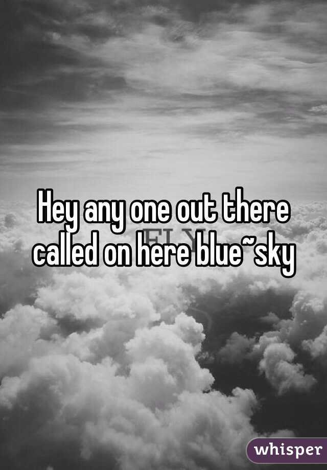 Hey any one out there called on here blue~sky