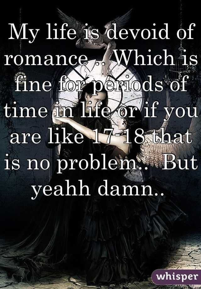 My life is devoid of romance .. Which is fine for periods of time in life or if you are like 17-18 that is no problem..  But yeahh damn..