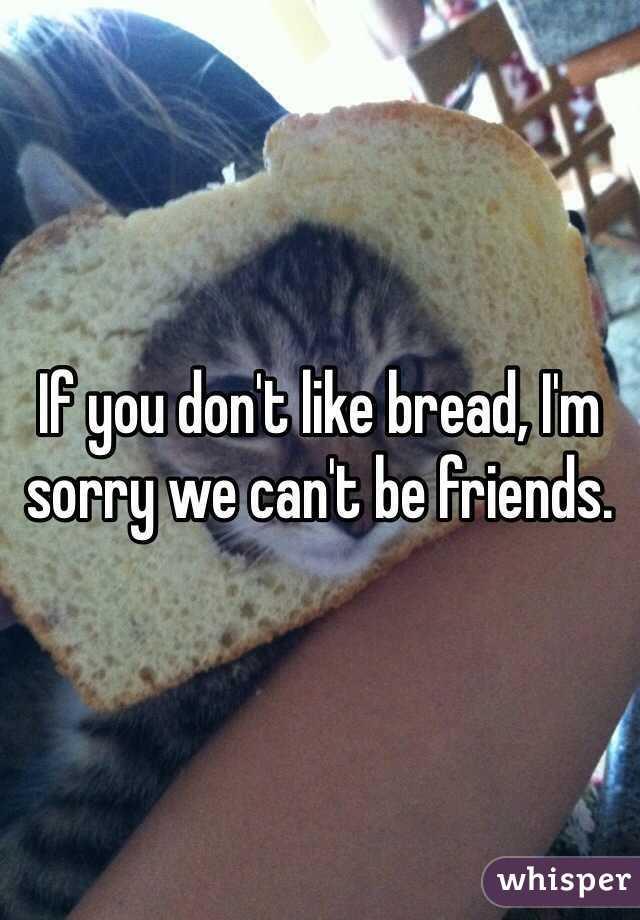 If you don't like bread, I'm sorry we can't be friends.