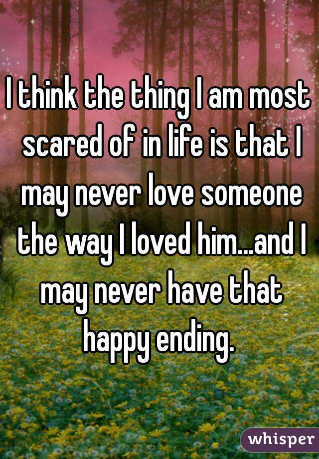 I think the thing I am most scared of in life is that I may never love someone the way I loved him...and I may never have that happy ending.
