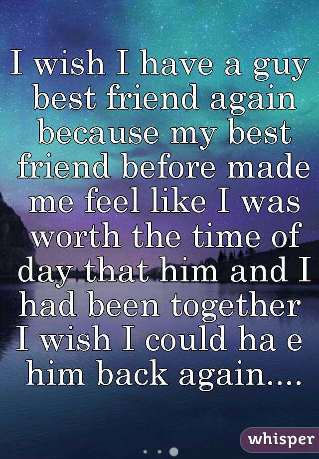 I wish I have a guy best friend again because my best friend before made me feel like I was worth the time of day that him and I had been together  I wish I could ha e him back again....