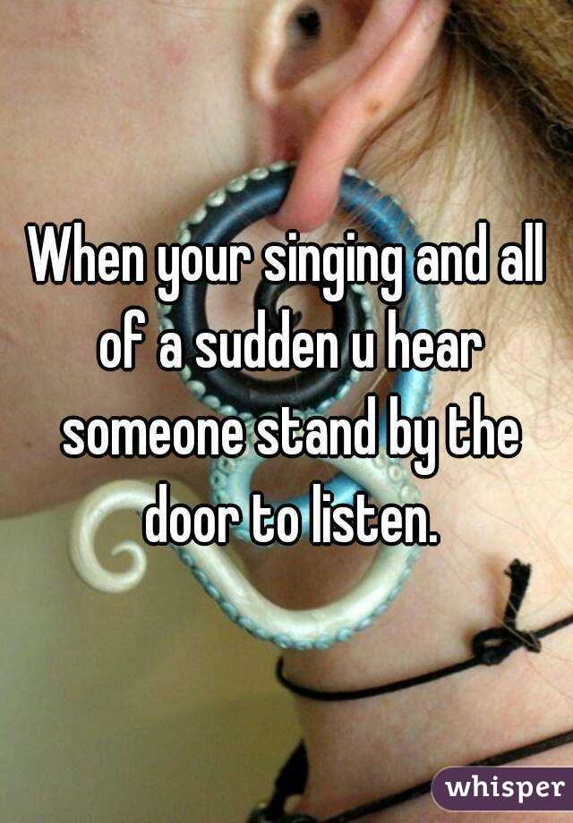 When your singing and all of a sudden u hear someone stand by the door to listen.