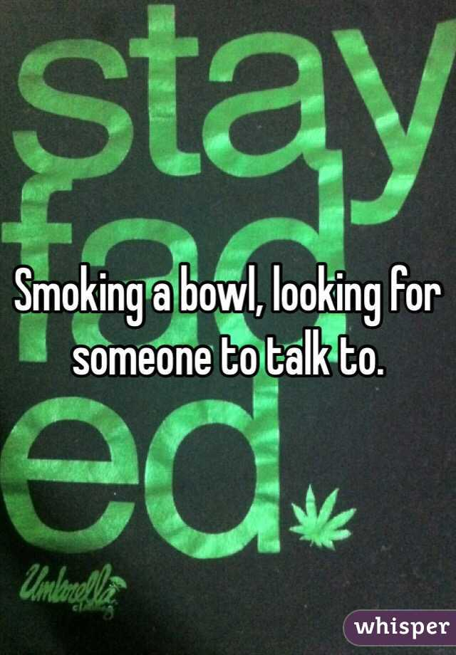 Smoking a bowl, looking for someone to talk to.