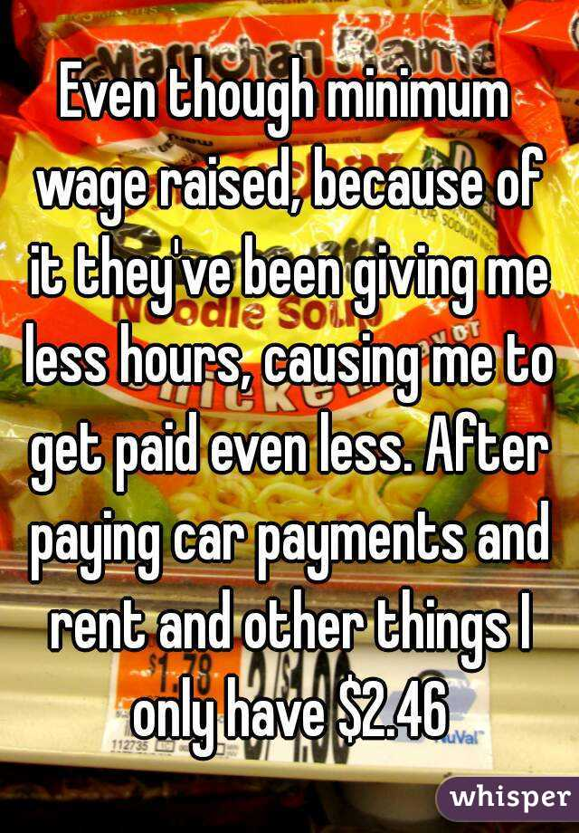 Even though minimum wage raised, because of it they've been giving me less hours, causing me to get paid even less. After paying car payments and rent and other things I only have $2.46