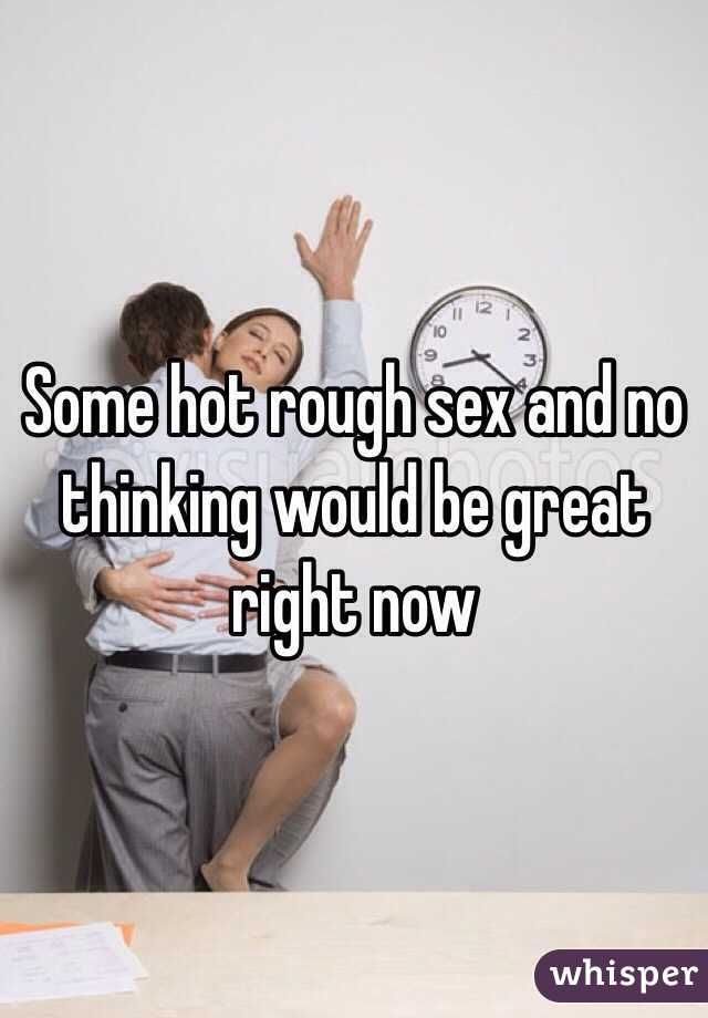 Some hot rough sex and no thinking would be great right now