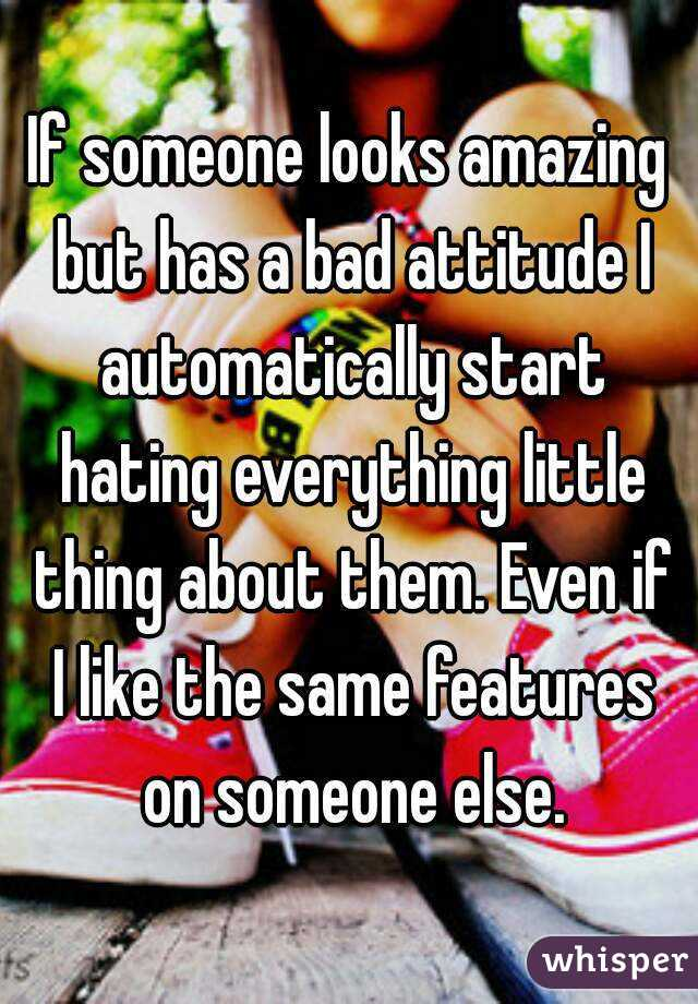 If someone looks amazing but has a bad attitude I automatically start hating everything little thing about them. Even if I like the same features on someone else.