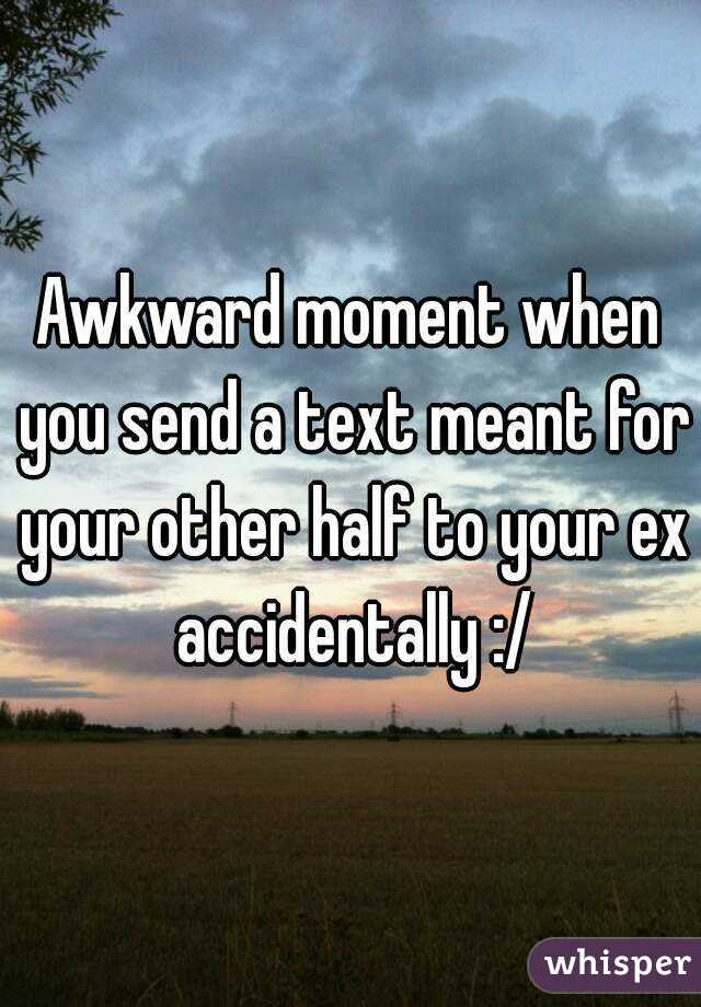 Awkward moment when you send a text meant for your other half to your ex accidentally :/