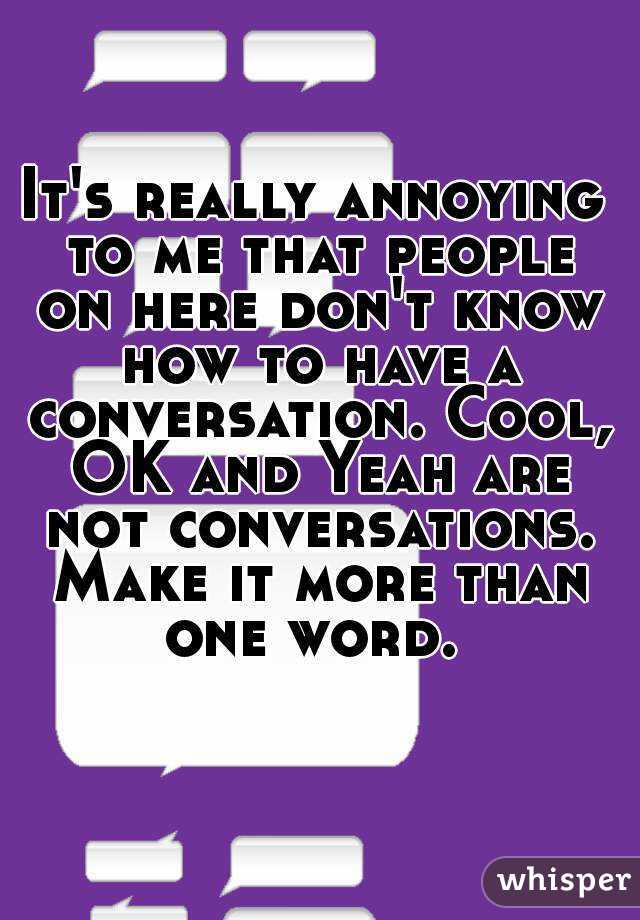 It's really annoying to me that people on here don't know how to have a conversation. Cool, OK and Yeah are not conversations. Make it more than one word.