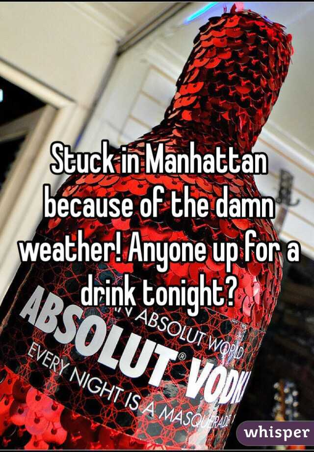 Stuck in Manhattan because of the damn weather! Anyone up for a drink tonight?
