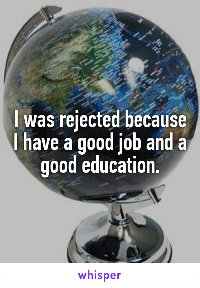 I was rejected because I have a good job and a good education.