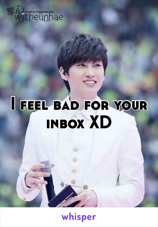 I feel bad for your inbox XD