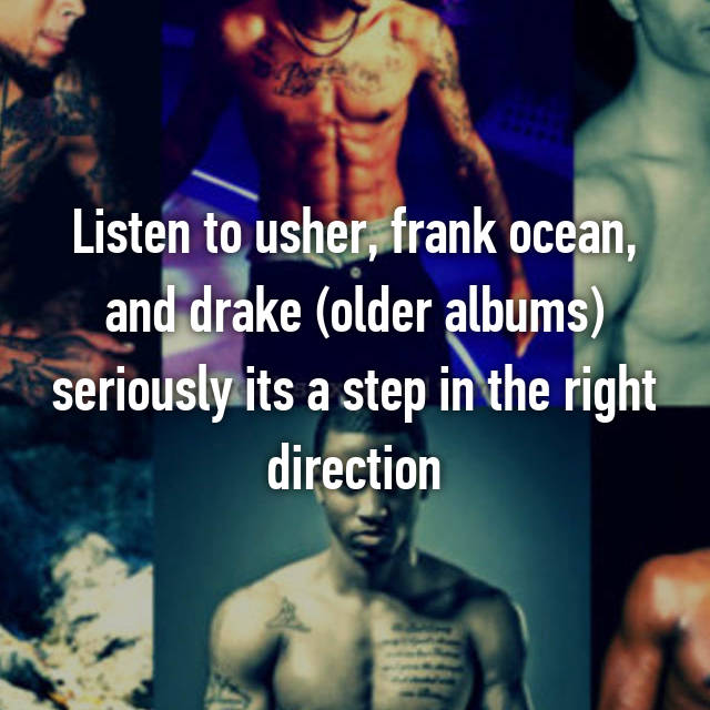 Listen to usher, frank ocean, and drake (older albums) seriously its a step in the right direction