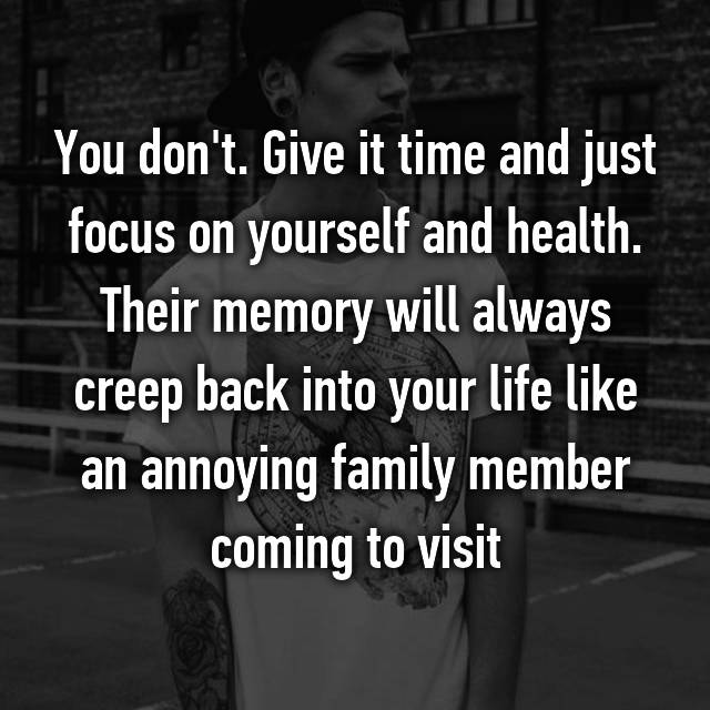 You don't. Give it time and just focus on yourself and health. Their memory will always creep back into your life like an annoying family member coming to visit