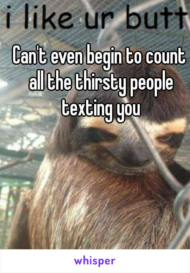 Can't even begin to count all the thirsty people texting you